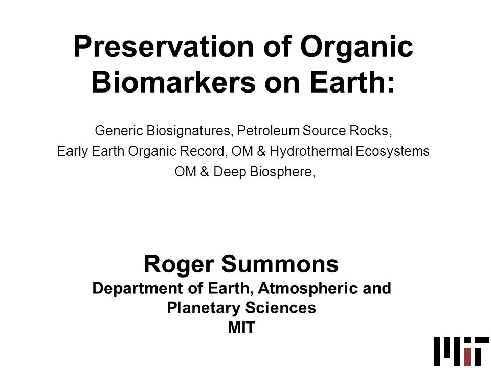 Roger Summons Department of Earth, Atmospheric and Planetary Sciences MIT Preservation of Organic Biomarkers on Earth: Generic Biosignatures, Petroleum Source Rocks, Early Earth Organic Record, OM & Hydrothermal Ecosystems OM & Deep Biosphere,