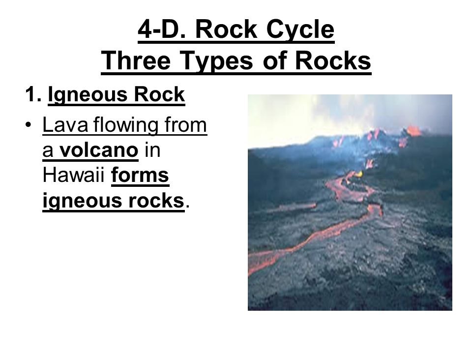 4-D. Rock Cycle Three Types of Rocks 1. Igneous Rock Lava flowing from a volcano in Hawaii forms igneous rocks.