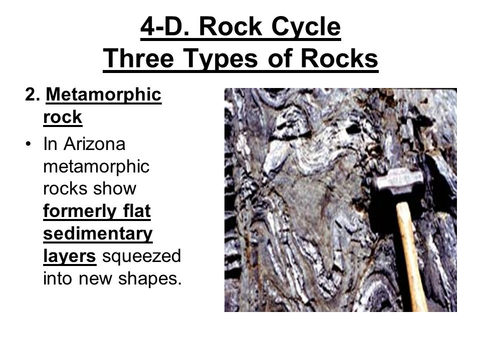 4-D. Rock Cycle Three Types of Rocks 2. Metamorphic rock In Arizona metamorphic rocks show formerly flat sedimentary layers squeezed into new shapes.