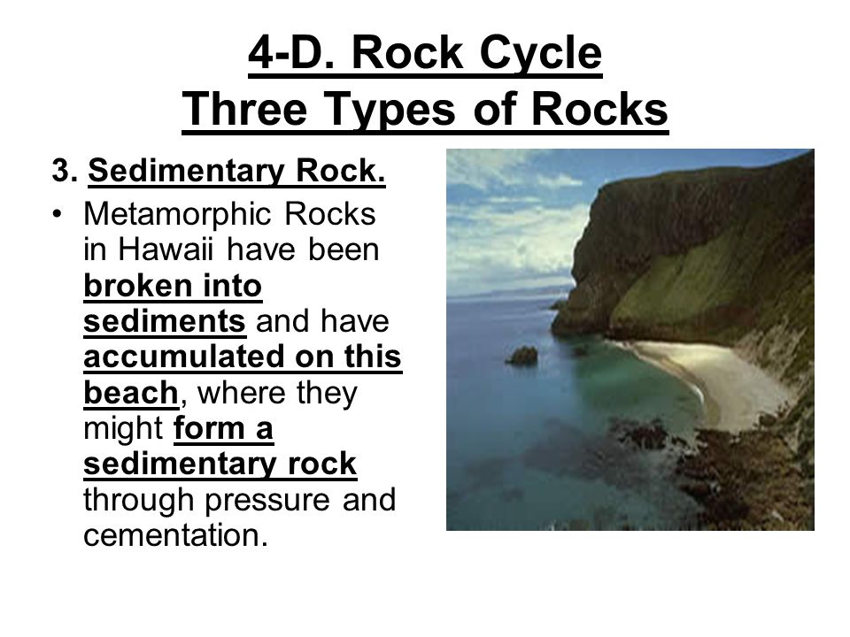 4-D. Rock Cycle Three Types of Rocks 3. Sedimentary Rock. Metamorphic Rocks in Hawaii have been broken into sediments and have accumulated on this bea