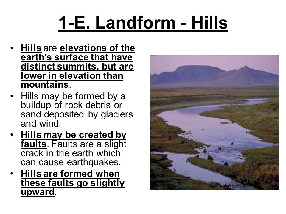 1-E. Landform - Hills Hills are elevations of the earth's surface that have distinct summits, but are lower in elevation than mountains. Hills may be