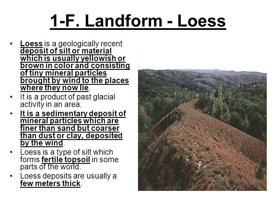 1-F. Landform - Loess Loess is a geologically recent deposit of silt or material which is usually yellowish or brown in color and consisting of tiny m