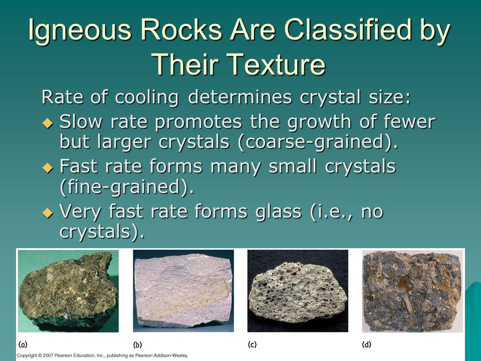 Igneous Rocks Are Classified by Their Texture Rate of cooling determines crystal size:  Slow rate promotes the growth of fewer but larger crystals (c