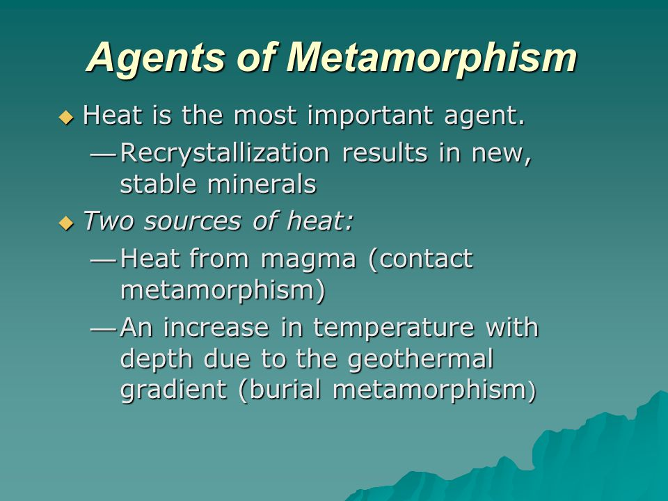 Agents of Metamorphism  Heat is the most important agent. — Recrystallization results in new, stable minerals  Two sources of heat: — Heat from magm