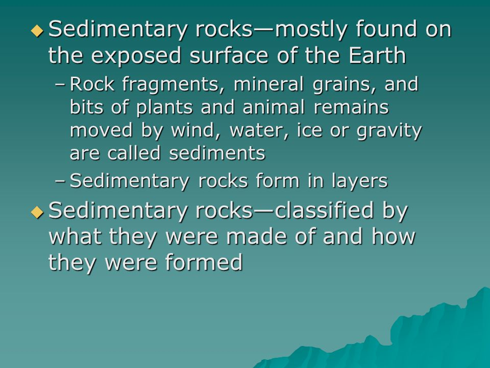  Sedimentary rocks—mostly found on the exposed surface of the Earth –Rock fragments, mineral grains, and bits of plants and animal remains moved by w