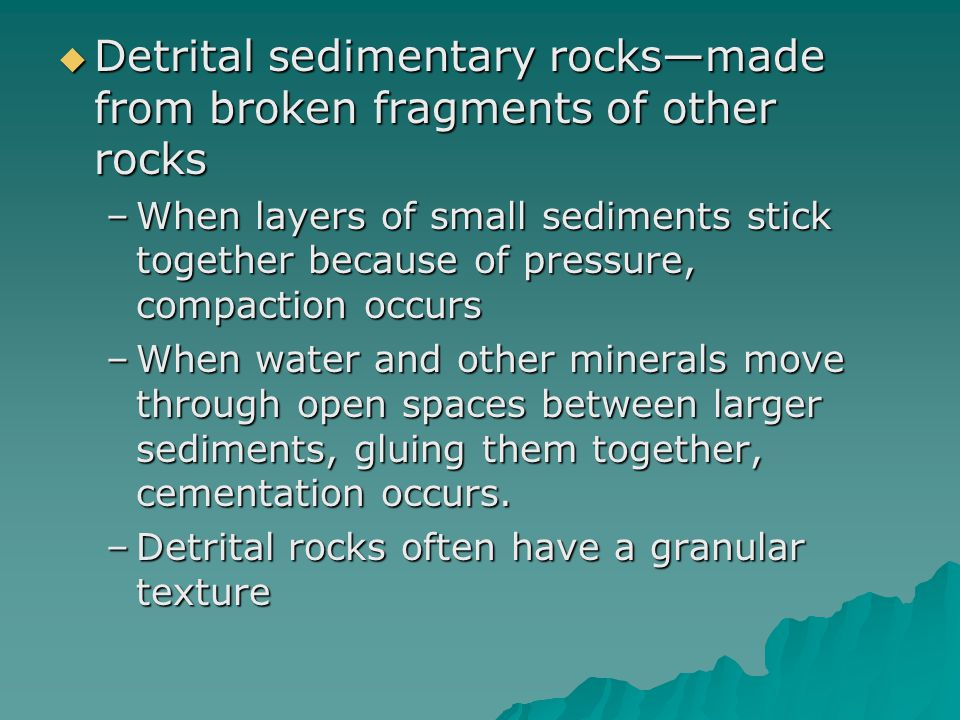  Detrital sedimentary rocks—made from broken fragments of other rocks –When layers of small sediments stick together because of pressure, compaction
