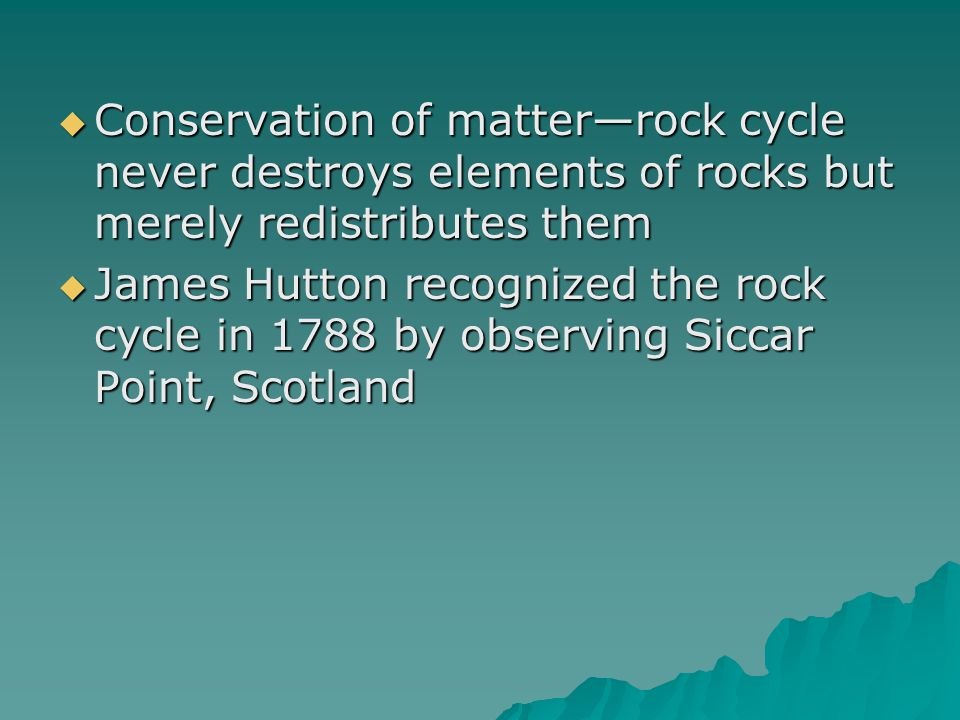  Conservation of matter—rock cycle never destroys elements of rocks but merely redistributes them  James Hutton recognized the rock cycle in 1788 by