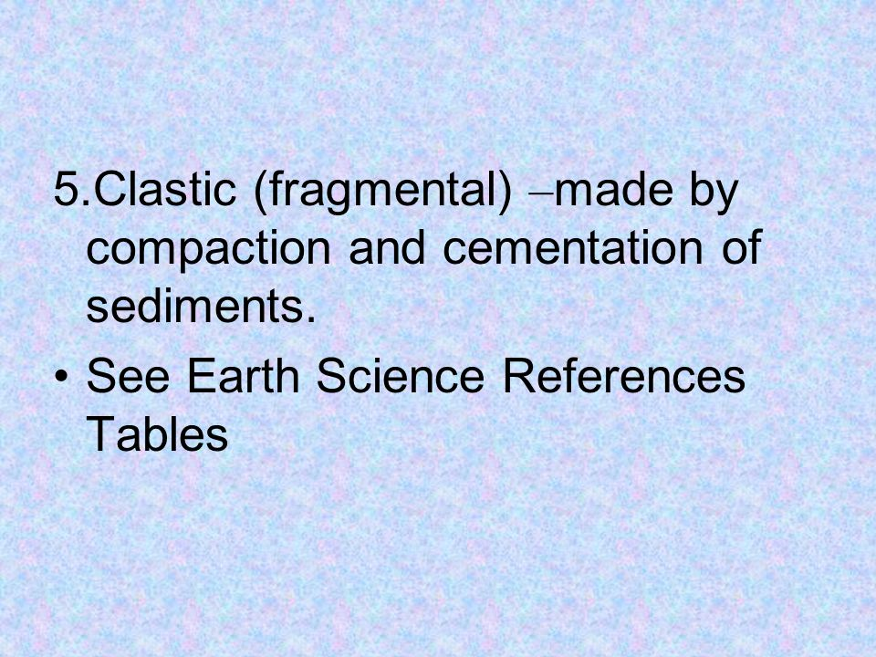5.Clastic (fragmental) – made by compaction and cementation of sediments.