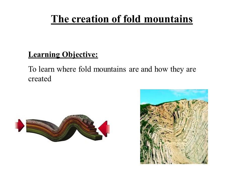 The creation of fold mountains Learning Objective: To learn where fold mountains are and how they are created