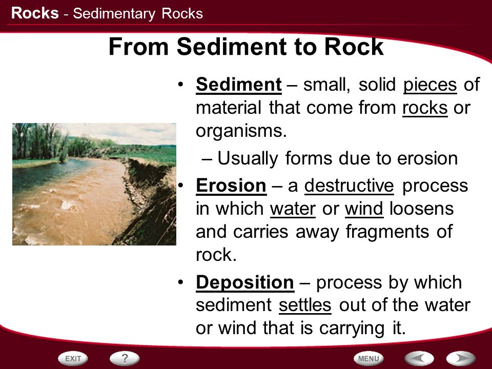 Rocks From Sediment to Rock Sediment – small, solid pieces of material that come from rocks or organisms. –Usually forms due to erosion Erosion – a de