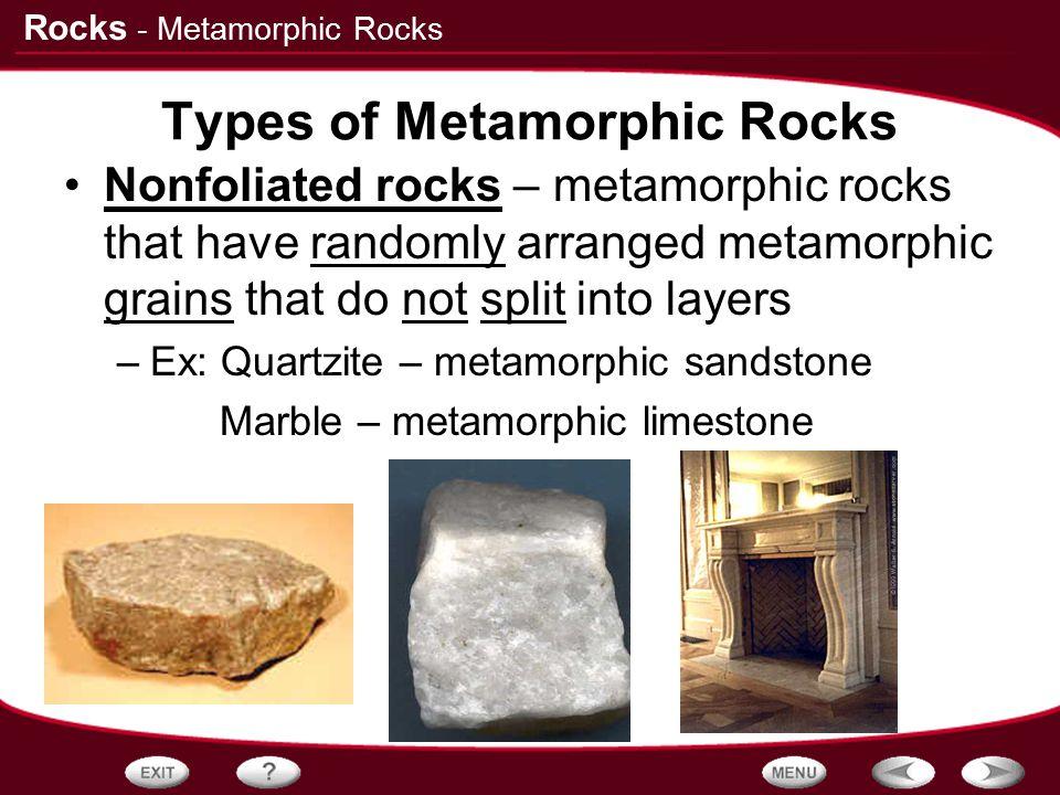 Rocks Types of Metamorphic Rocks Nonfoliated rocks – metamorphic rocks that have randomly arranged metamorphic grains that do not split into layers –E