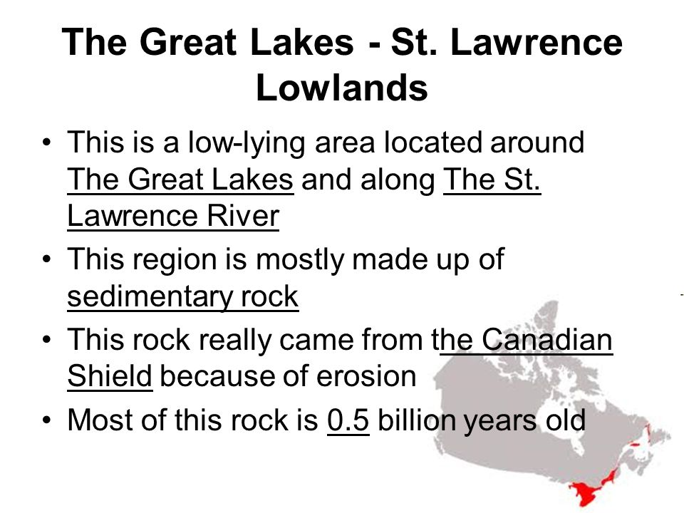 The Great Lakes - St. Lawrence Lowlands This is a low-lying area located around The Great Lakes and along The St. Lawrence River This region is mostly