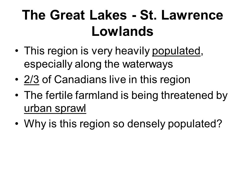 The Great Lakes - St. Lawrence Lowlands This region is very heavily populated, especially along the waterways 2/3 of Canadians live in this region The