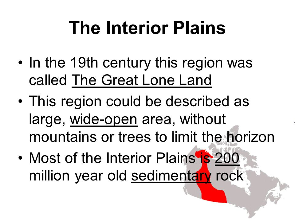 The Interior Plains In the 19th century this region was called The Great Lone Land This region could be described as large, wide-open area, without mo