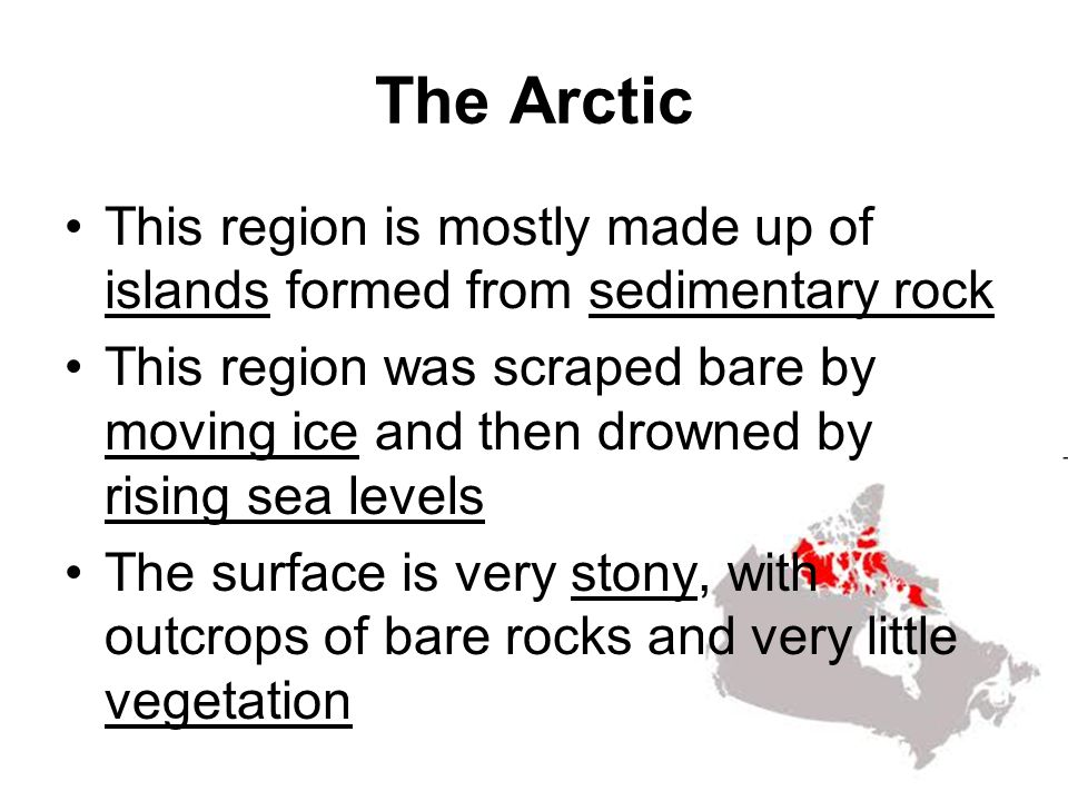 The Arctic This region is mostly made up of islands formed from sedimentary rock This region was scraped bare by moving ice and then drowned by rising