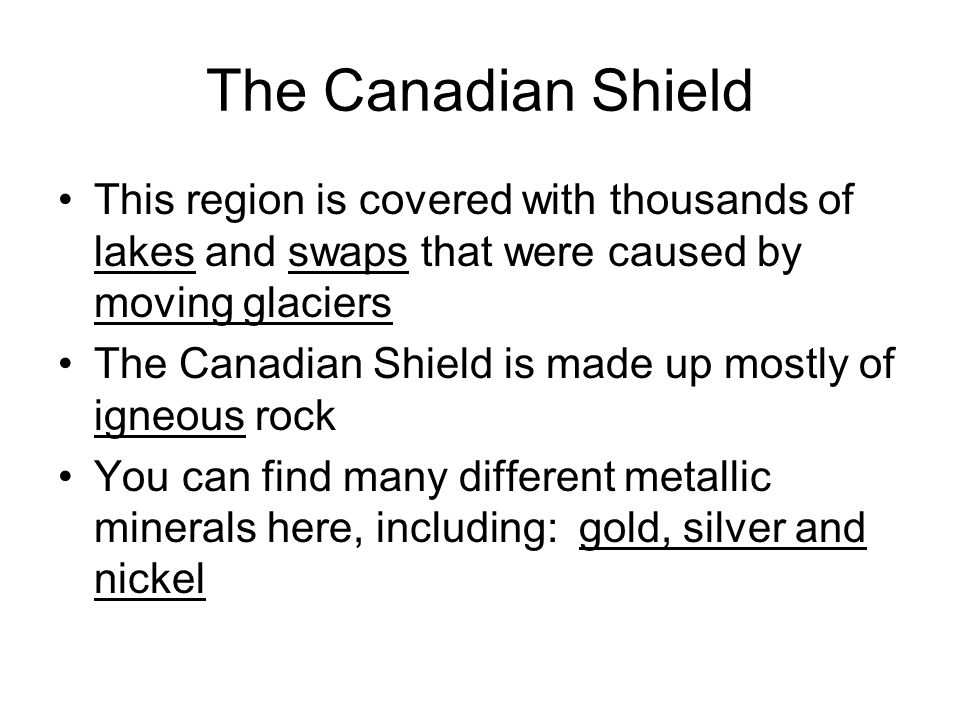 The Canadian Shield Mining, hydroelectric power and forestry are all important resources in this landform region Scattered is how you would describe the population distribution of the Canadian Shield