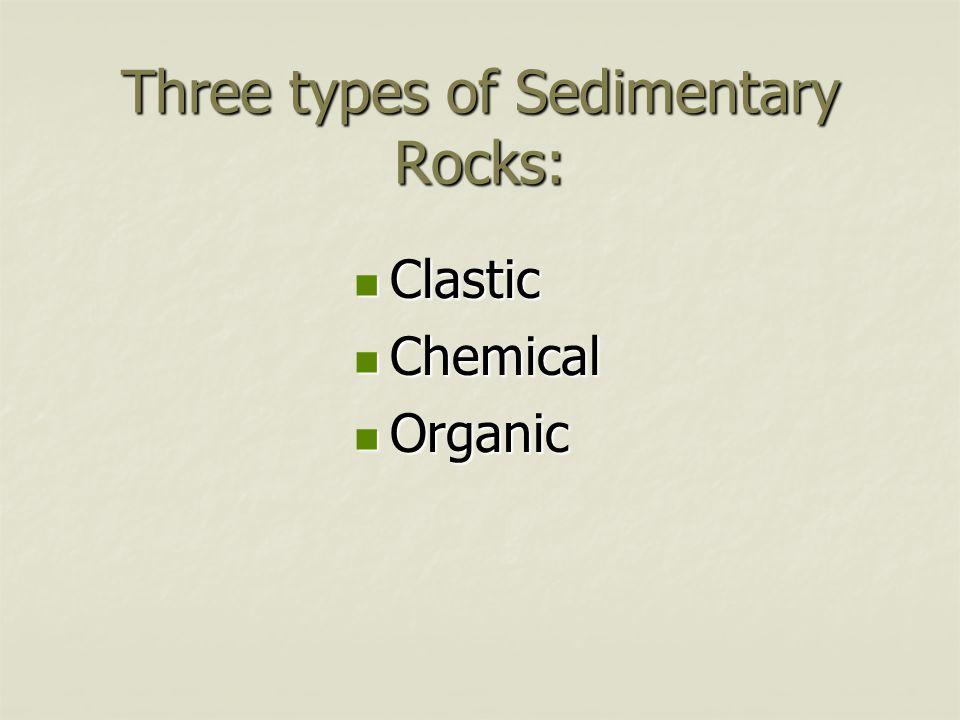 Three types of Sedimentary Rocks: Clastic Clastic Chemical Chemical Organic Organic