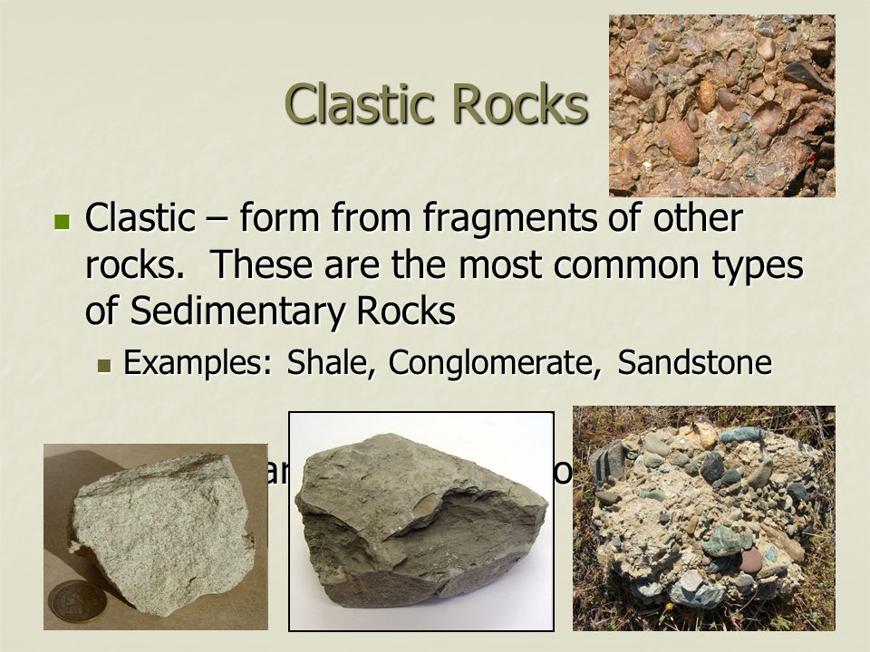 Clastic Rocks Clastic – form from fragments of other rocks. These are the most common types of Sedimentary Rocks Clastic – form from fragments of othe