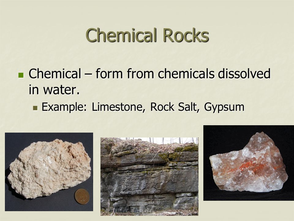 Chemical Rocks Chemical – form from chemicals dissolved in water. Chemical – form from chemicals dissolved in water. Example: Limestone, Rock Salt, Gy