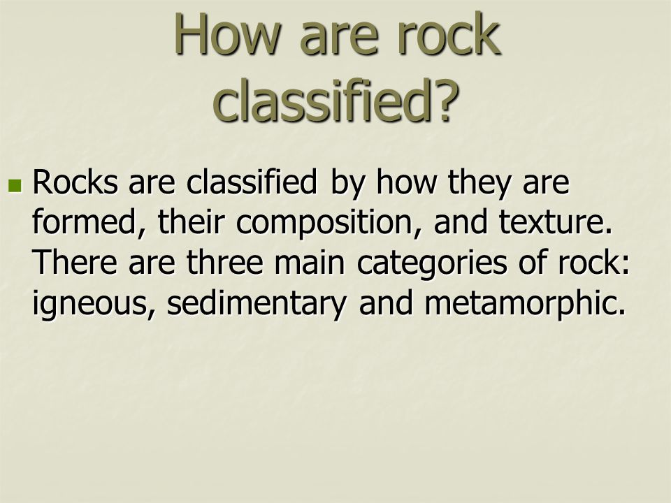 How are rock classified? Rocks are classified by how they are formed, their composition, and texture. There are three main categories of rock: igneous
