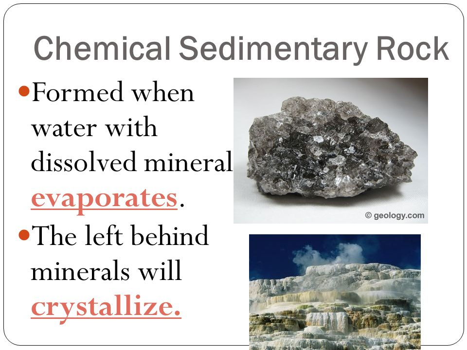 Chemical Sedimentary Rock Formed when water with dissolved minerals evaporates. The left behind minerals will crystallize.