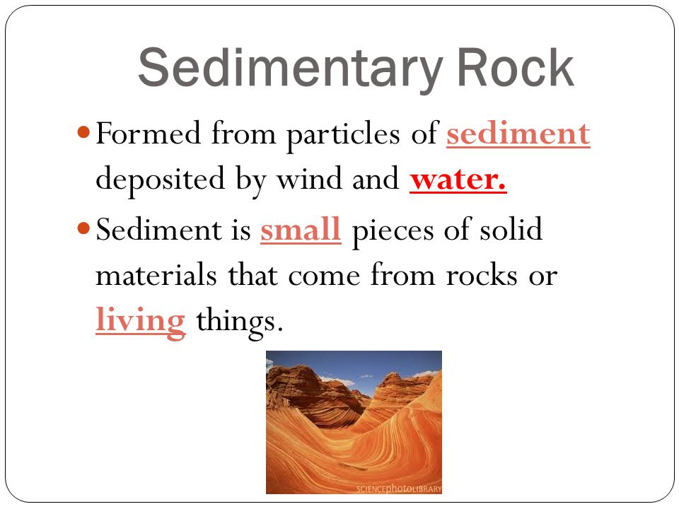 Formed from particles of sediment deposited by wind and water. Sediment is small pieces of solid materials that come from rocks or living things.
