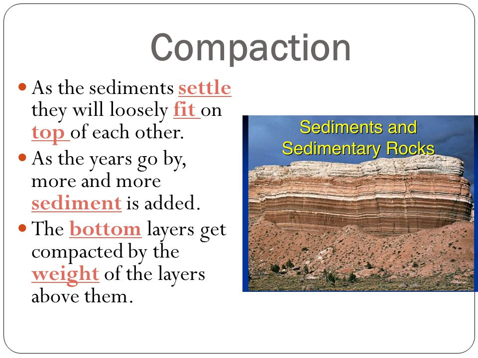 Compaction As the sediments settle they will loosely fit on top of each other. As the years go by, more and more sediment is added. The bottom layers