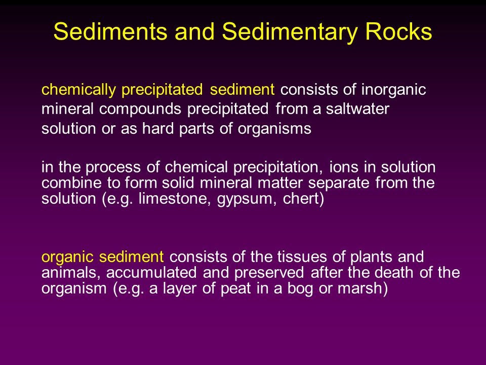 chemically precipitated sediment consists of inorganic mineral compounds precipitated from a saltwater solution or as hard parts of organisms in the process of chemical precipitation, ions in solution combine to form solid mineral matter separate from the solution (e.g.