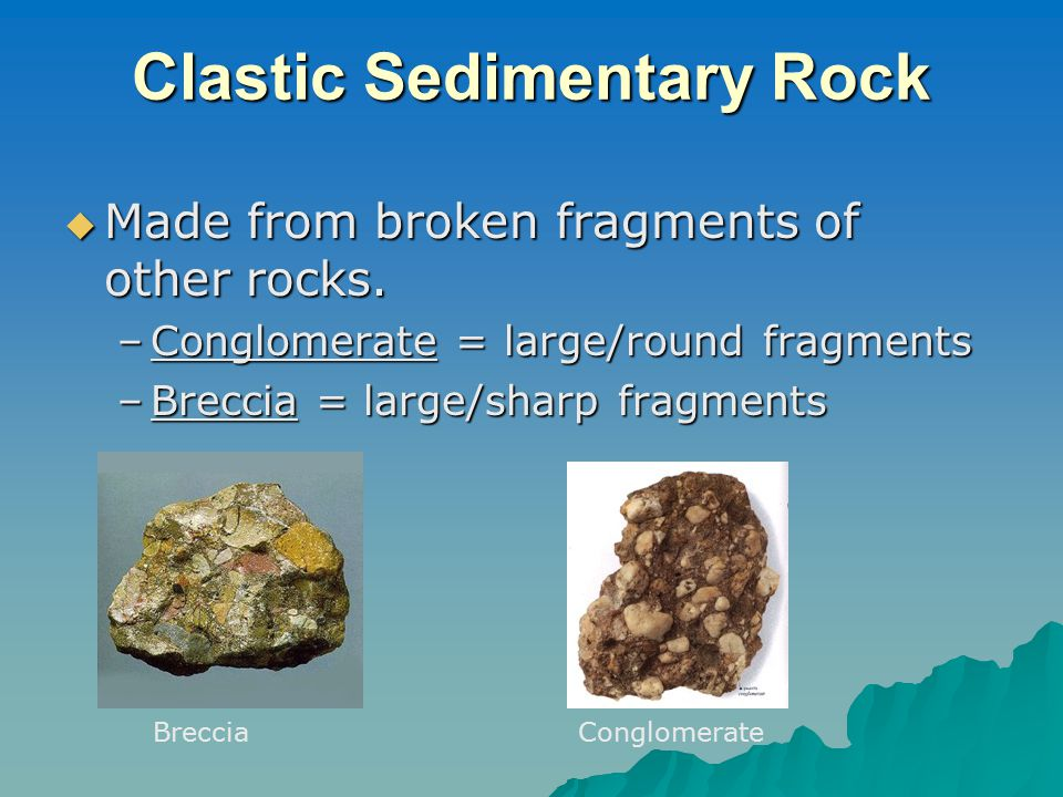 Clastic Sedimentary Rock  Made from broken fragments of other rocks.