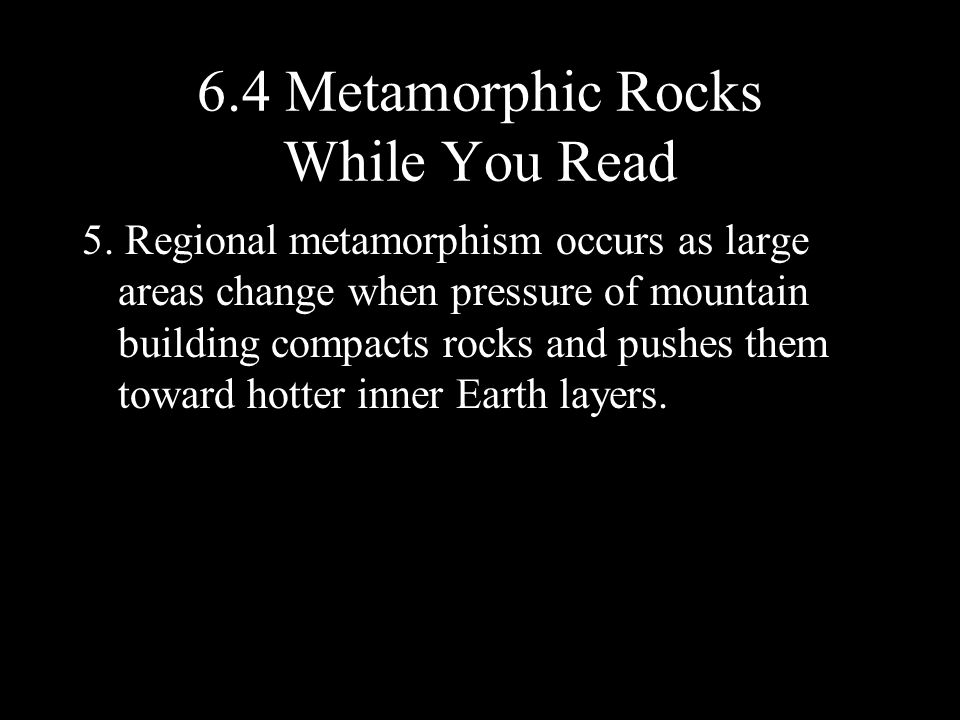 5. Regional metamorphism occurs as large areas change when pressure of mountain building compacts rocks and pushes them toward hotter inner Earth laye