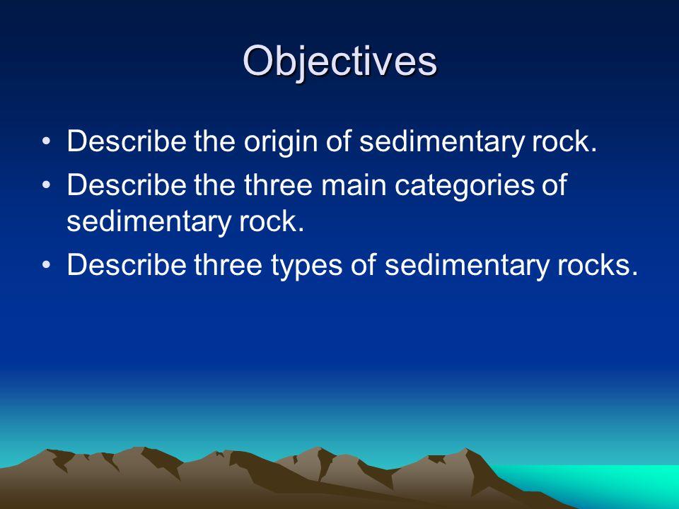 Objectives Describe the origin of sedimentary rock.