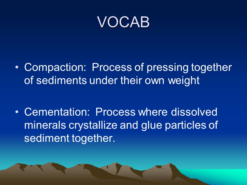 VOCAB Compaction: Process of pressing together of sediments under their own weight Cementation: Process where dissolved minerals crystallize and glue