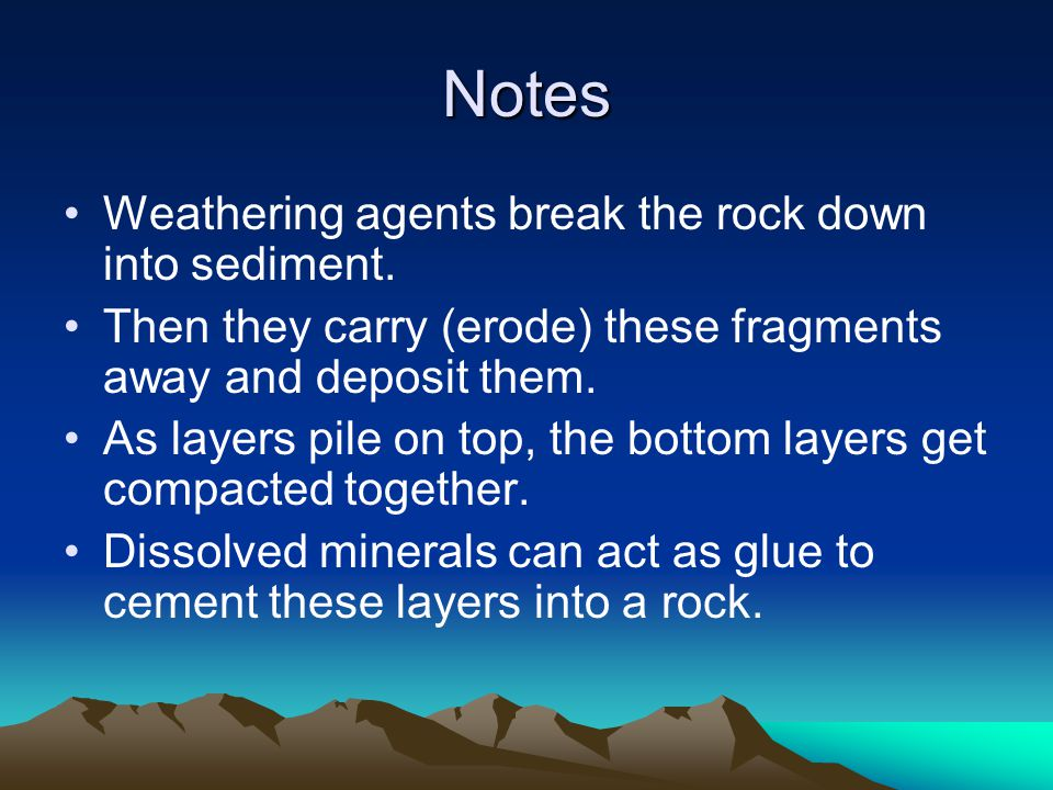 Notes Weathering agents break the rock down into sediment. Then they carry (erode) these fragments away and deposit them. As layers pile on top, the b