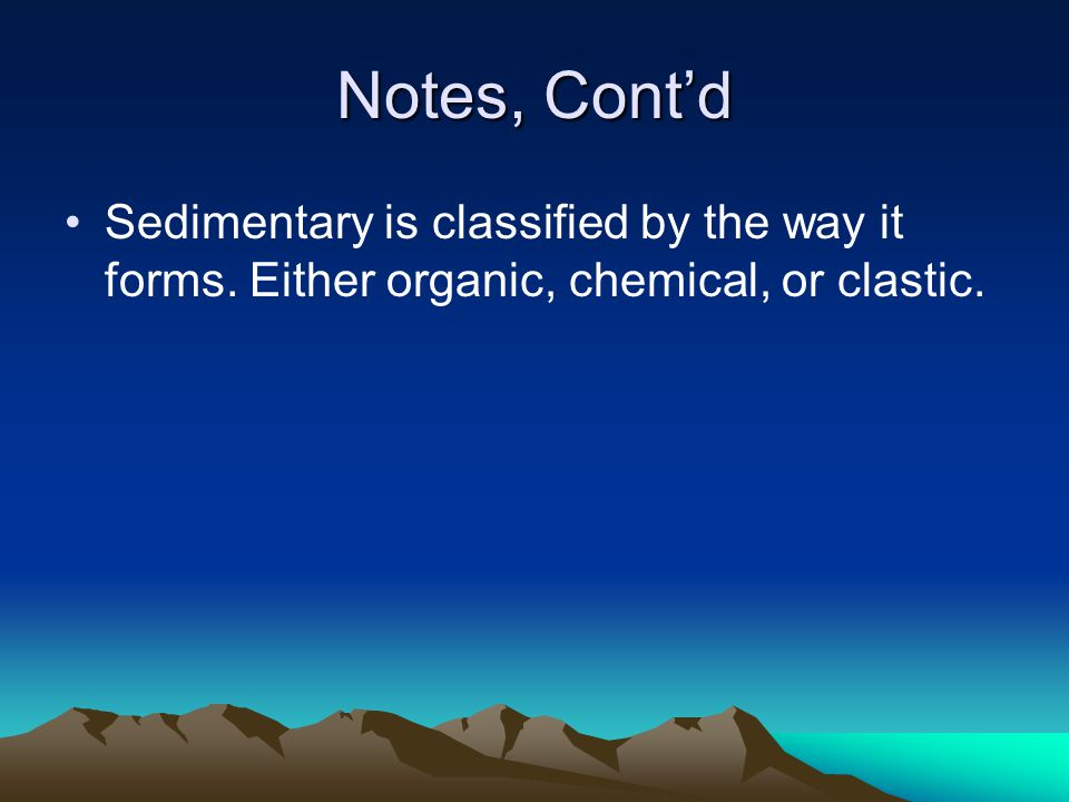 Notes, Cont'd Sedimentary is classified by the way it forms. Either organic, chemical, or clastic.