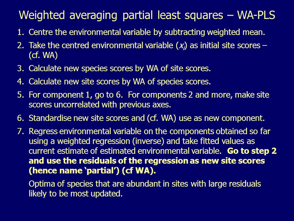 1.Centre the environmental variable by subtracting weighted mean. 2.Take the centred environmental variable (x i ) as initial site scores – (cf. WA) 3
