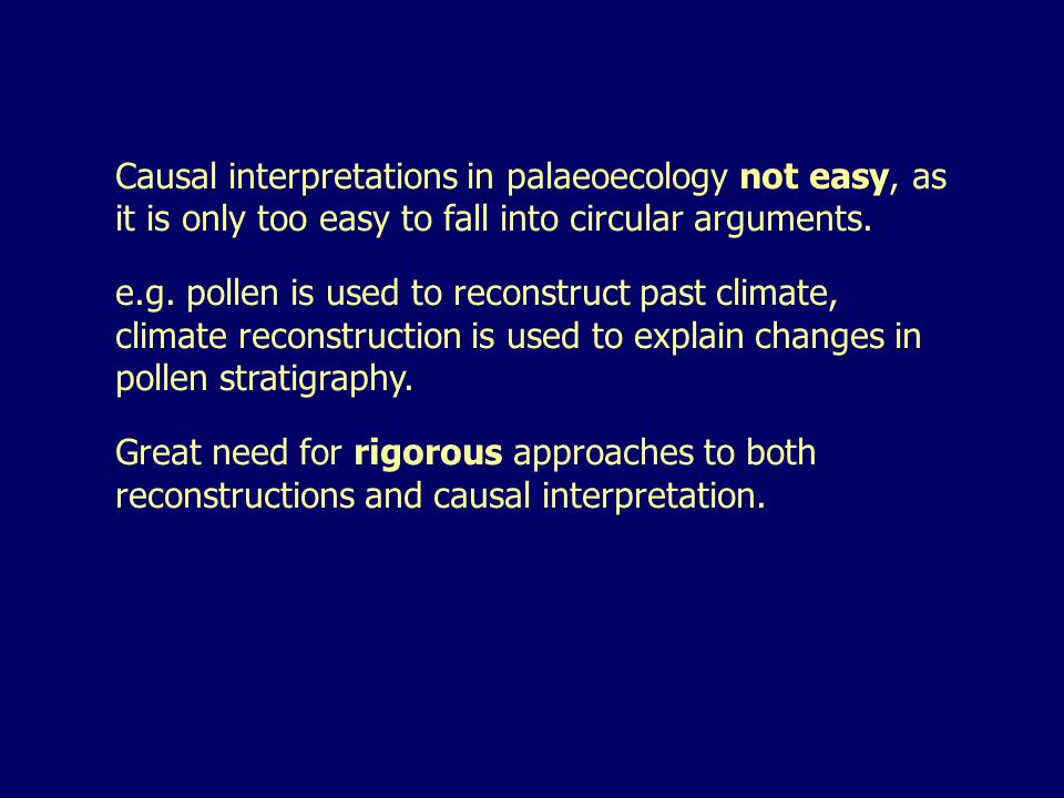 Causal interpretations in palaeoecology not easy, as it is only too easy to fall into circular arguments. e.g. pollen is used to reconstruct past clim