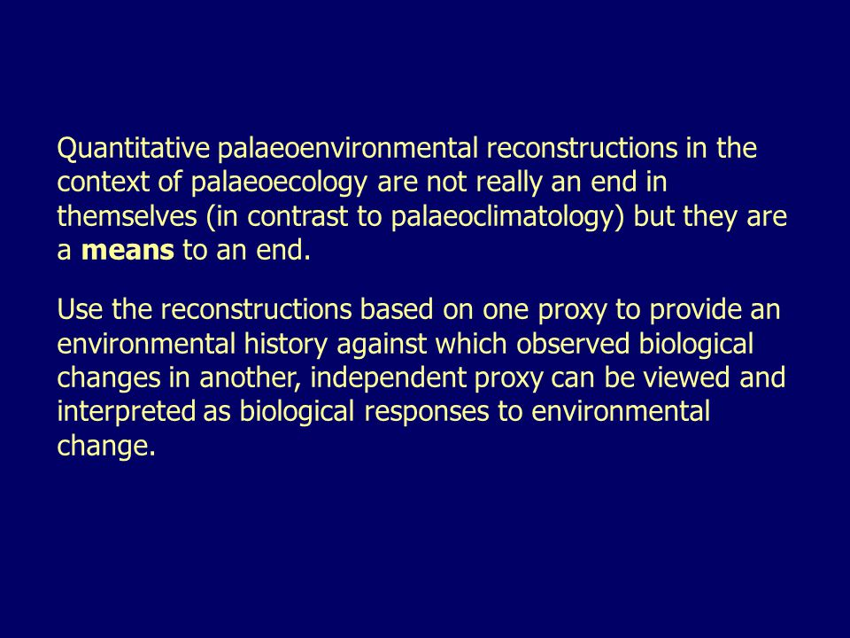 Quantitative palaeoenvironmental reconstructions in the context of palaeoecology are not really an end in themselves (in contrast to palaeoclimatology