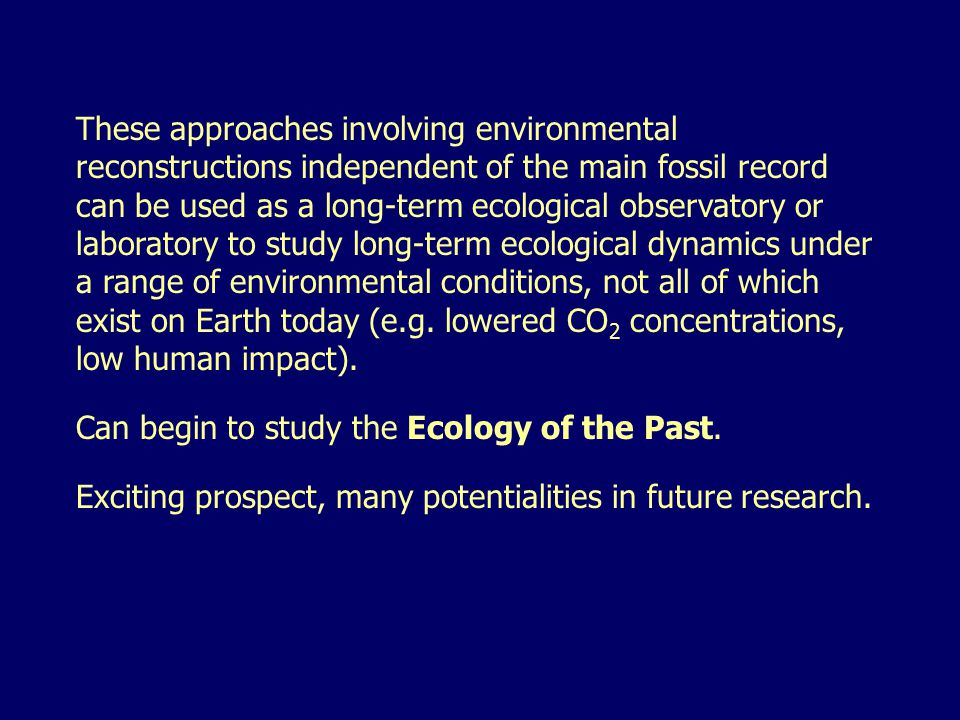 These approaches involving environmental reconstructions independent of the main fossil record can be used as a long-term ecological observatory or laboratory to study long-term ecological dynamics under a range of environmental conditions, not all of which exist on Earth today (e.g.
