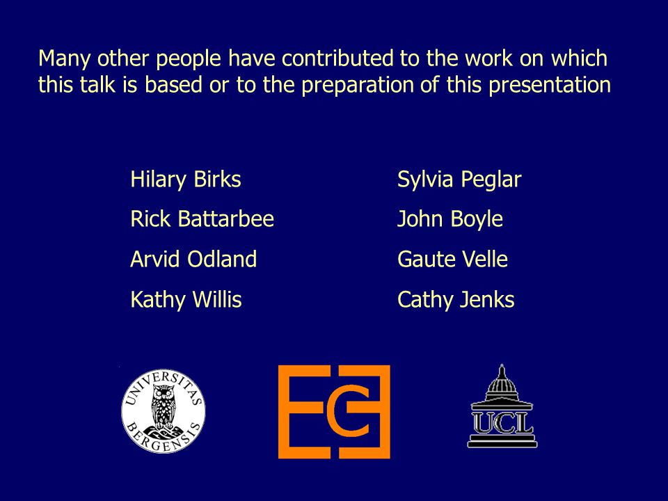 Many other people have contributed to the work on which this talk is based or to the preparation of this presentation Hilary BirksSylvia Peglar Rick BattarbeeJohn Boyle Arvid OdlandGaute Velle Kathy WillisCathy Jenks