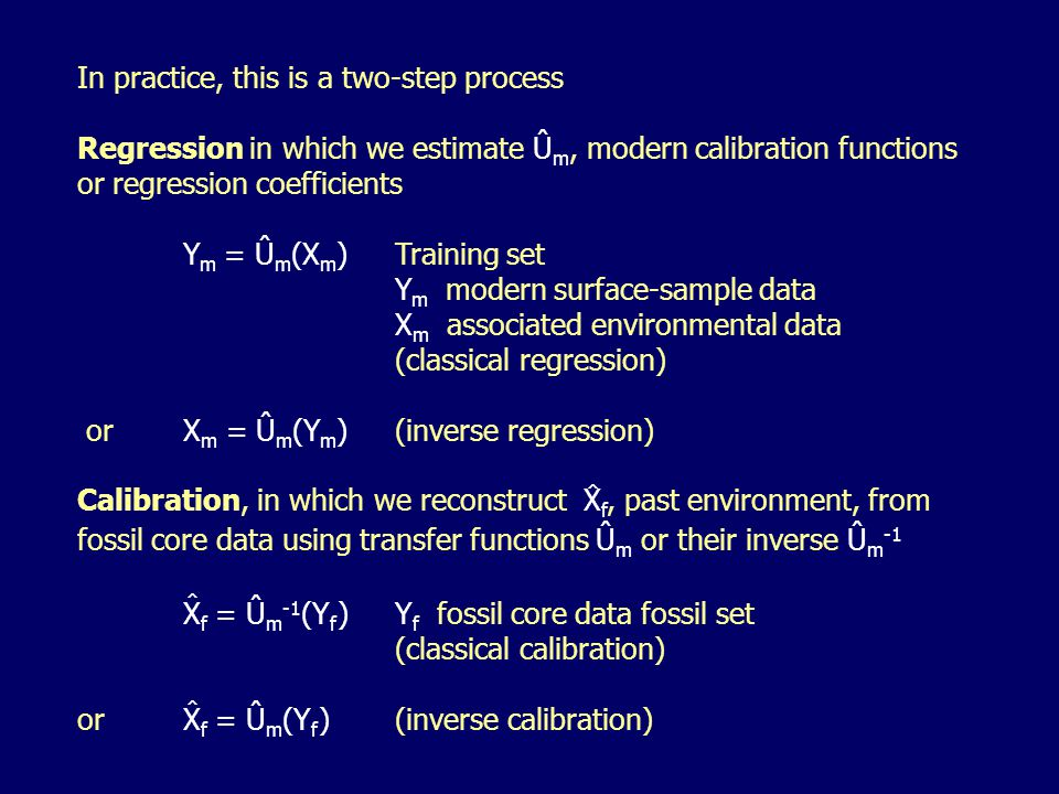 In practice, this is a two-step process Regression in which we estimate Û m, modern calibration functions or regression coefficients Y m = Û m (X m )Training set Y m modern surface-sample data X m associated environmental data (classical regression) or X m = Û m (Y m )(inverse regression) Calibration, in which we reconstruct X f, past environment, from fossil core data using transfer functions Û m or their inverse Û m -1 X f = Û m -1 (Y f )Y f fossil core data fossil set (classical calibration) orX f = Û m (Y f )(inverse calibration) ^ ^ ^