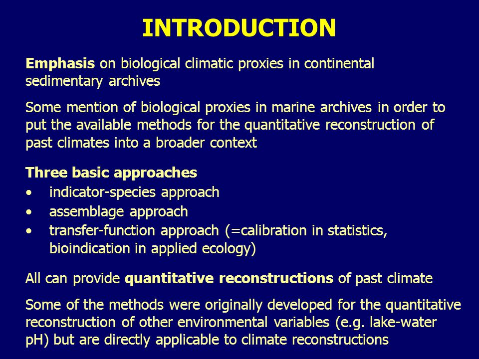 INTRODUCTION Emphasis on biological climatic proxies in continental sedimentary archives Some mention of biological proxies in marine archives in order to put the available methods for the quantitative reconstruction of past climates into a broader context Three basic approaches indicator-species approach assemblage approach transfer-function approach (=calibration in statistics, bioindication in applied ecology) All can provide quantitative reconstructions of past climate Some of the methods were originally developed for the quantitative reconstruction of other environmental variables (e.g.