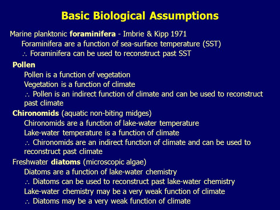 Basic Biological Assumptions Marine planktonic foraminifera - Imbrie & Kipp 1971 Foraminifera are a function of sea-surface temperature (SST)  Foraminifera can be used to reconstruct past SST Pollen Pollen is a function of vegetation Vegetation is a function of climate  Pollen is an indirect function of climate and can be used to reconstruct past climate Chironomids (aquatic non-biting midges) Chironomids are a function of lake-water temperature Lake-water temperature is a function of climate  Chironomids are an indirect function of climate and can be used to reconstruct past climate Freshwater diatoms (microscopic algae) Diatoms are a function of lake-water chemistry  Diatoms can be used to reconstruct past lake-water chemistry Lake-water chemistry may be a very weak function of climate  Diatoms may be a very weak function of climate