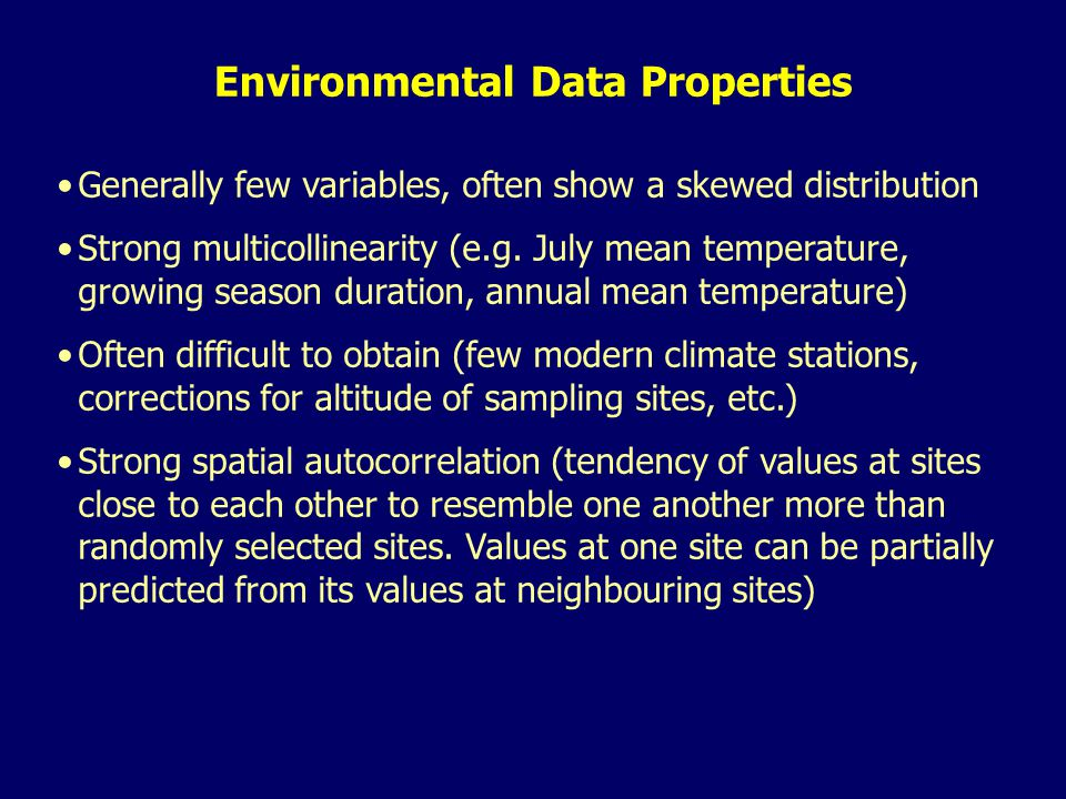 Environmental Data Properties Generally few variables, often show a skewed distribution Strong multicollinearity (e.g.