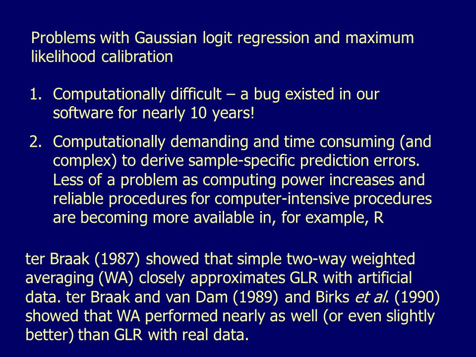Problems with Gaussian logit regression and maximum likelihood calibration 1.Computationally difficult – a bug existed in our software for nearly 10 y