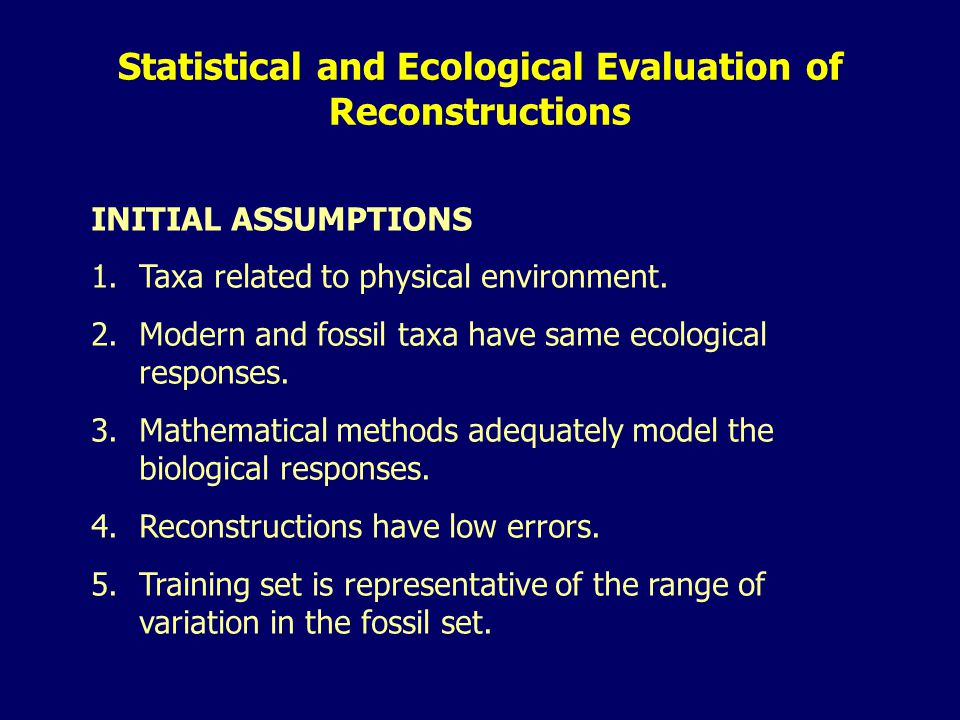 INITIAL ASSUMPTIONS 1.Taxa related to physical environment. 2.Modern and fossil taxa have same ecological responses. 3.Mathematical methods adequately