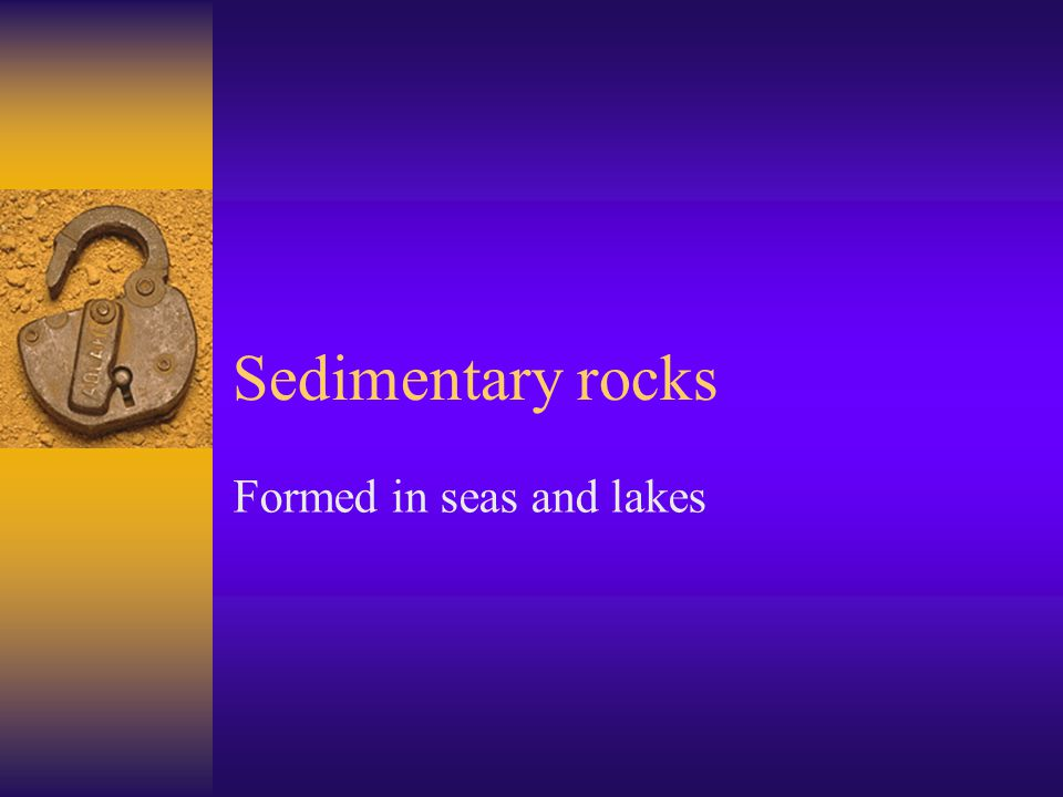 Sedimentary rocks Formed in seas and lakes