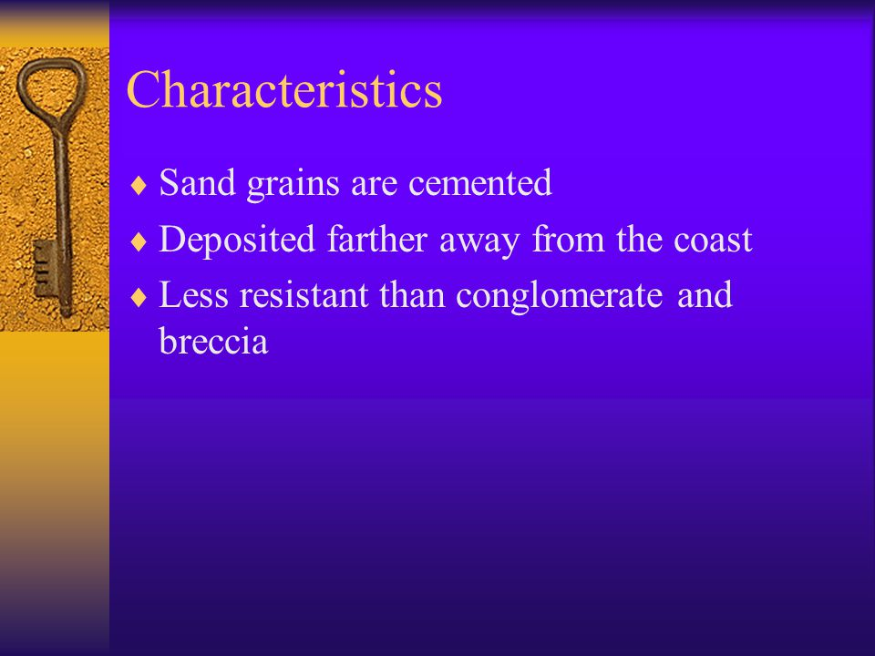 Characteristics  Sand grains are cemented  Deposited farther away from the coast  Less resistant than conglomerate and breccia