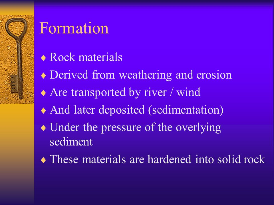 Formation  Rock materials  Derived from weathering and erosion  Are transported by river / wind  And later deposited (sedimentation)  Under the pressure of the overlying sediment  These materials are hardened into solid rock