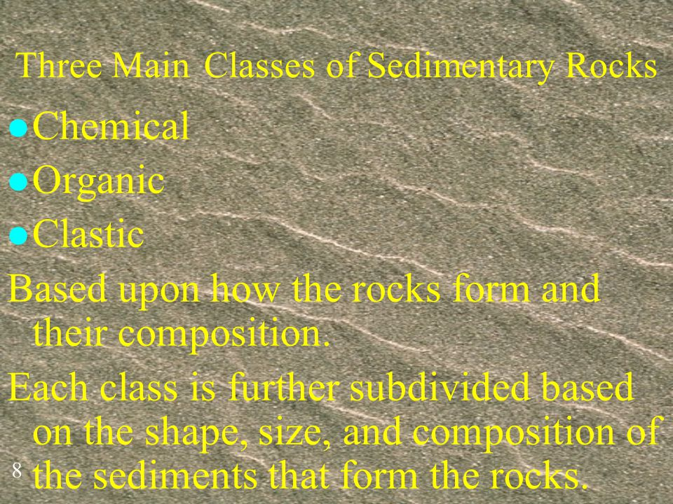 8 Three Main Classes of Sedimentary Rocks l Chemical l Organic l Clastic Based upon how the rocks form and their composition.