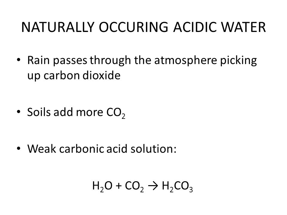 NATURALLY OCCURING ACIDIC WATER Rain passes through the atmosphere picking up carbon dioxide Soils add more CO 2 Weak carbonic acid solution: H 2 O +